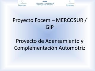 Proyecto Focem – MERCOSUR / GIP Proyecto de Adensamiento y Complementación Automotriz