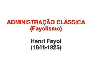 ADMINISTRAÇÃO CLÁSSICA (Fayolismo) Henri Fayol (1841-1925)