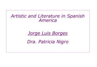 Artistic and Literature in Spanish America Jorge Luis Borges Dra. Patricia Nigro
