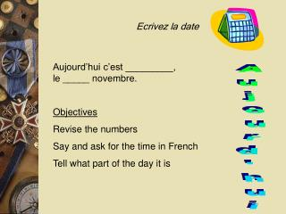 Objectives Revise the numbers Say and ask for the time in French Tell what part of the day it is