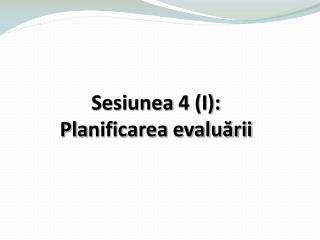 Sesiunea  4 (I): Pla nificarea evaluării