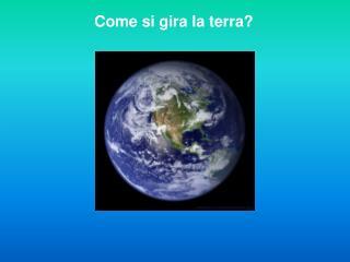 Come si gira la terra?