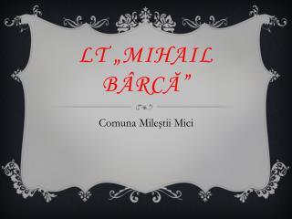 """LT """" Mihail  bârcă"""""""