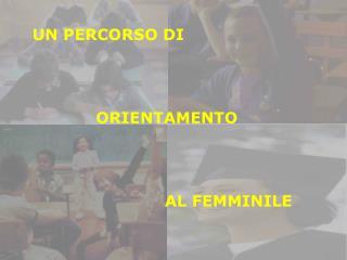 UN PERCORSO DI             ORIENTAMENTO                          AL FEMMINILE