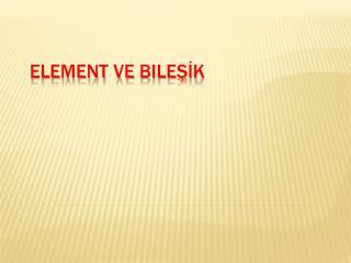 Element ve  Bileşİk