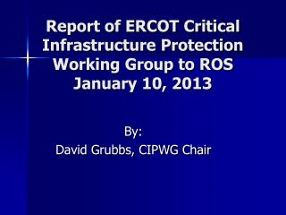 Report of ERCOT Critical Infrastructure Protection Working Group to ROS January 10, 2013