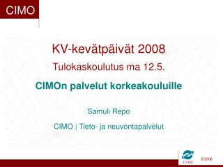 KV-kevätpäivät 2008 Tulokaskoulutus ma 12.5. CIMOn palvelut korkeakouluille Samuli Repo