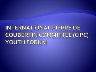 international  pierre  de  coubertin  committee ( cipc ) youth forum