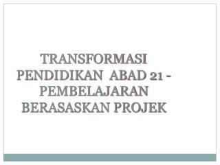 TRANSFORMASI PENDIDIKAN  ABAD 21 -  PEMBELAJARAN BERASASKAN PROJEK
