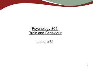 Psychology 304:  Brain and Behaviour Lecture 31