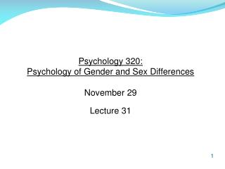 Psychology 320:  Psychology of Gender and Sex Differences November 29 Lecture 31