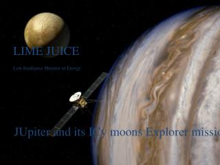 LIME  JUICE Low Irradiance Monitor of  Energy JUpiter and its  ICy moons  Explorer mission