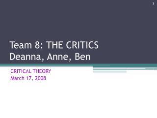 Team 8: THE CRITICS Deanna, Anne, Ben