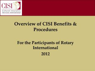 Overview of CISI Benefits & Procedures For the Participants of Rotary International 2012
