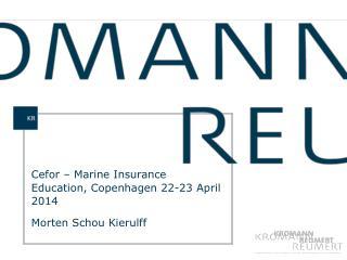 Cefor – Marine Insurance Education, Copenhagen 22-23 April 2014 Morten Schou Kierulff