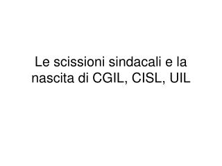 Le scissioni sindacali e la nascita di CGIL, CISL, UIL