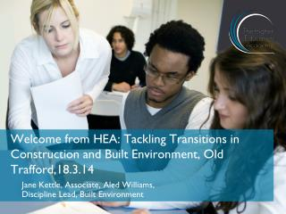 Welcome from HEA: Tackling Transitions in Construction and Built Environment, Old Trafford,18.3.14