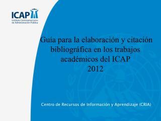 Guía para la elaboración y citación bibliográfica en los trabajos académicos del ICAP  2012