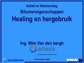 Bitumeneigenschappen Healing en hergebruik Ing. Wim Van den bergh