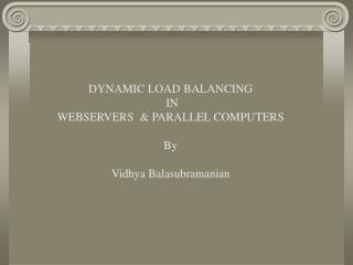 DYNAMIC LOAD BALANCING   IN  WEBSERVERS   PARALLEL COMPUTERS  By  Vidhya Balasubramanian