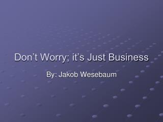 Don't Worry; it's Just Business