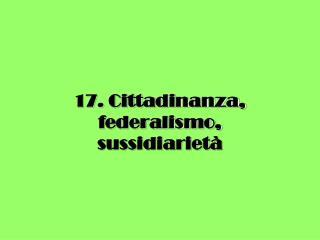 17. Cittadinanza, federalismo,  sussidiarietà
