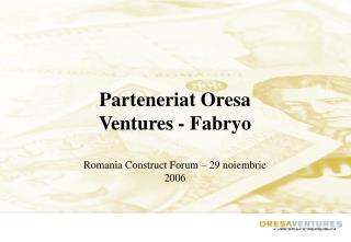 Parteneriat Oresa Ventures - Fabryo Romania Construct Forum – 29 noiembrie 2006