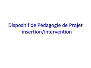 Dispositif de Pédagogie de Projet : insertion/intervention