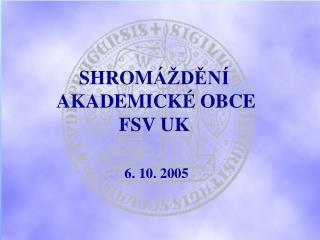 SHROM ÁŽDĚNÍ        AKADEMICKÉ OBCE   FSV UK 6. 10. 2005