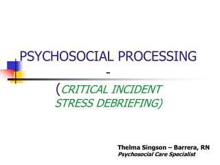 PSYCHOSOCIAL PROCESSING -  ( CRITICAL INCIDENT  STRESS DEBRIEFING)