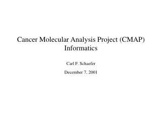 Cancer Molecular Analysis Project (CMAP) Informatics Carl F. Schaefer