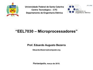 """EEL7030 – Microprocessadores"" Prof. Eduardo Augusto Bezerra Eduardo.Bezerra@computer"