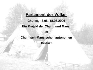 Parlament der Völker Chullor, 13.08.-18.08.2006 Ein Projekt der Chanti und Mansi im