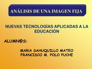 NUEVAS TECNOLOG AS APLICADAS A LA EDUCACI N  ALUMNS:  MAR A SAHUQUILLO MATEO FRANCISCO M. POLO PUCHE