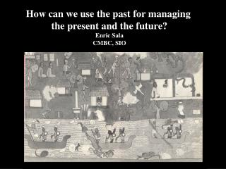 How can we use the past for managing  the present and the future? Enric Sala CMBC, SIO