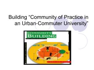 "Building ""Community of Practice in an Urban-Commuter University"""