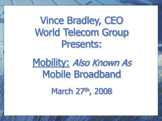 Vince Bradley, CEO World Telecom Group Presents: Mobility: Also Known As Mobile Broadband