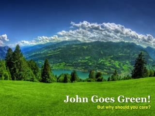 John Goes Green! But why should you care?