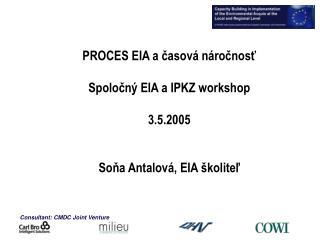 PROCES EIA a časová náročnosť Spoločný EIA a IPKZ workshop 3.5.2005 Soňa Antalová, EIA školiteľ