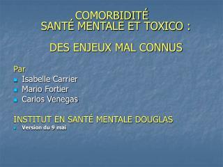 COMORBIDITÉ  SANTÉ MENTALE ET TOXICO : DES ENJEUX MAL CONNUS Par Isabelle Carrier Mario Fortier