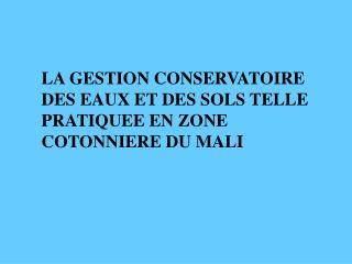 LA GESTION CONSERVATOIRE DES EAUX ET DES SOLS TELLE PRATIQUEE EN ZONE COTONNIERE DU MALI