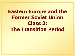 Eastern Europe and the Former Soviet Union Class 2: The Transition Period