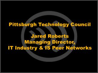 Pittsburgh Technology Council  Jared Roberts Managing Director, IT Industry  IS Peer Networks