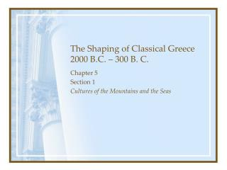 The Shaping of Classical Greece 2000 B.C. – 300 B. C.