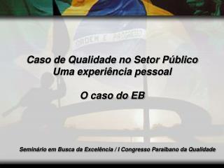 Caso de Qualidade no Setor Público Uma experiência pessoal O caso do EB