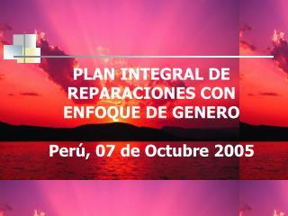 PLAN INTEGRAL DE REPARACIONES CON ENFOQUE DE GENERO Perú, 07 de Octubre 2005