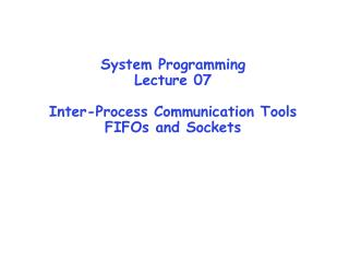 System Programming Lecture 07 Inter-Process Communication Tools FIFOs and Sockets