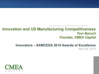 Innovation and US Manufacturing Competitiveness Tom Baruch Founder, CMEA Capital