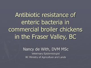 Antibiotic resistance of enteric bacteria in commercial broiler chickens in the Fraser Valley, BC