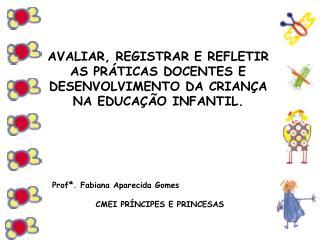 Profª. Fabiana Aparecida Gomes CMEI PRÍNCIPES E PRINCESAS